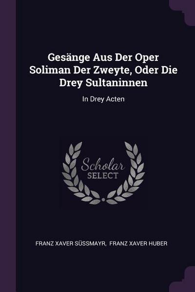 Gesänge Aus Der Oper Soliman Der Zweyte, Oder Die Drey Sultaninnen: In Drey Acten