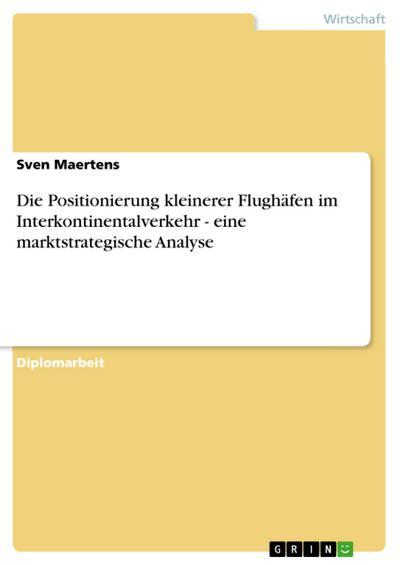 Die Positionierung kleinerer Flughäfen im Interkontinentalverkehr - eine marktstrategische Analyse - Sven Maertens