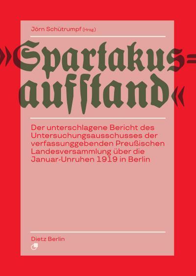 Spartakusaufstand: Der unterschlagene Bericht des Untersuchungsausschusses der verfassunggebenden Preußischen Landesversammlung über die Januar-Unruhen 1919 in Berlin
