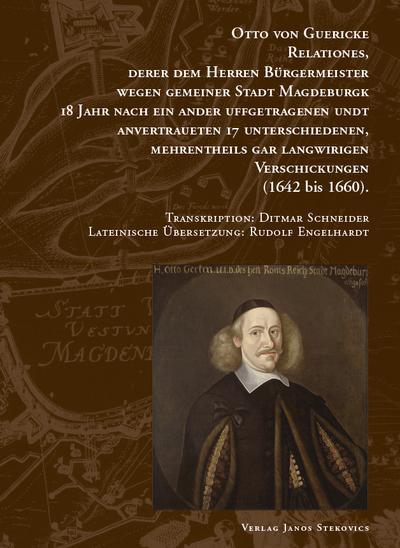 Otto von Guericke Relationes, derer dem Herren Bürgermeister wegen gemeiner Stadt Magdeburgk 18 Jahr nach ein ander uffgetragenen undt anvertraueten 17 Unterschiedenen, mehrentheils gar langwirigen Verschickungen (1642 bis 1660)