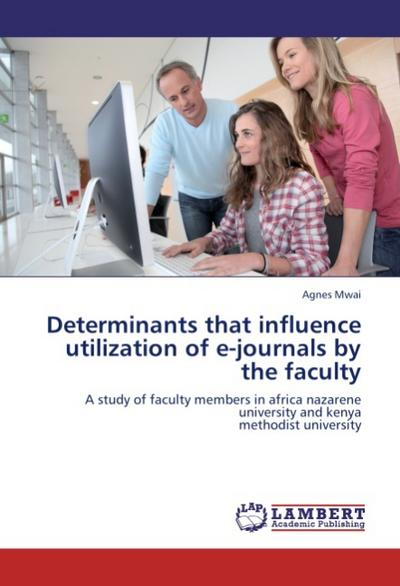Determinants that influence utilization of e-journals by the faculty