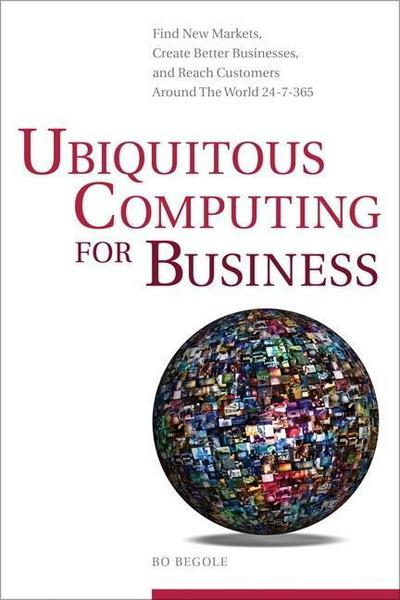 Ubiquitous Computing for Business: Find New Markets, Create Better Businesses...