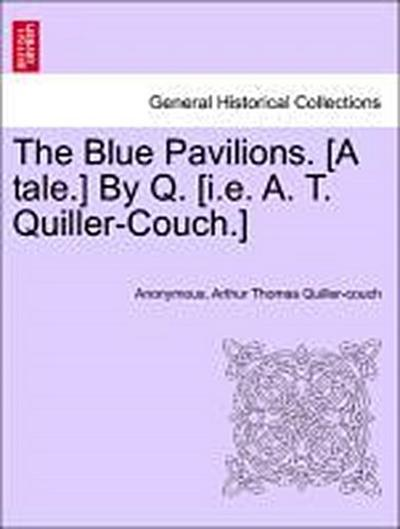 The Blue Pavilions. [A tale.] By Q. [i.e. A. T. Quiller-Couch.]
