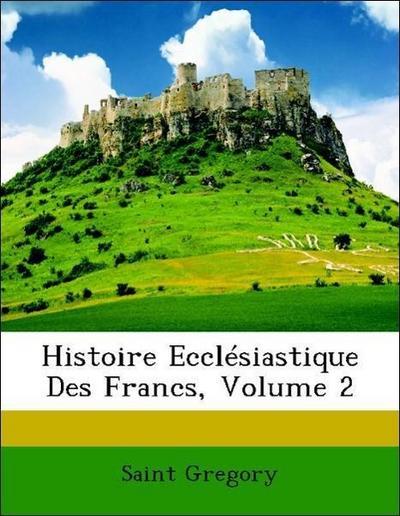 Histoire Ecclésiastique Des Francs, Volume 2