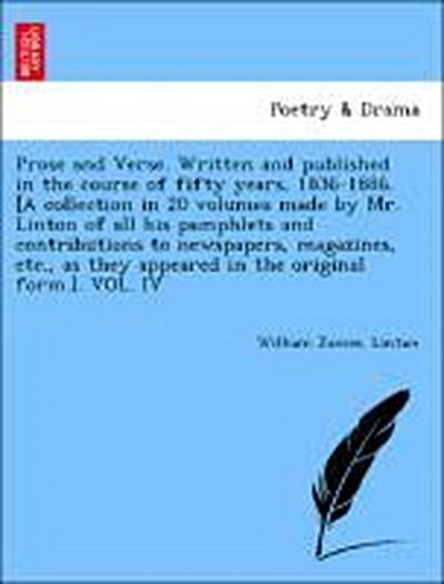 Prose and Verse. Written and published in the course of fifty years, 1836-1886. [A collection in 20 volumes made by Mr. Linton of all his pamphlets and contributions to newspapers, magazines, etc., as they appeared in the original form.]. VOL. IV