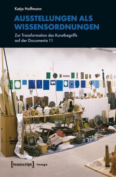 Ausstellungen als Wissensordnungen: Zur Transformation des Kunstbegriffs auf der Documenta 11