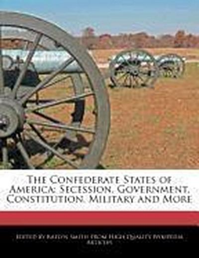 The Confederate States of America: Secession, Government, Constitution, Military and More
