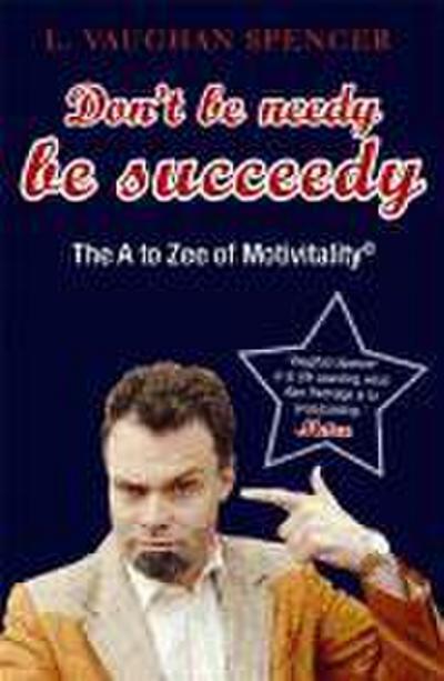Don't Be Needy Be Succeedy: The A to Zee of Motivitalitya