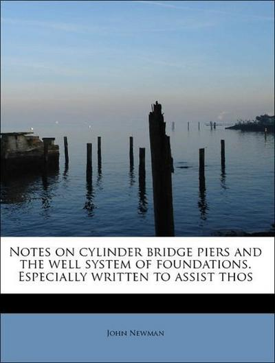 Notes on cylinder bridge piers and the well system of foundations. Especially written to assist thos