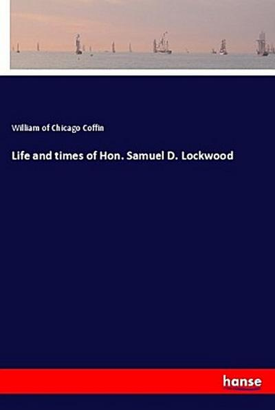 Life and times of Hon. Samuel D. Lockwood