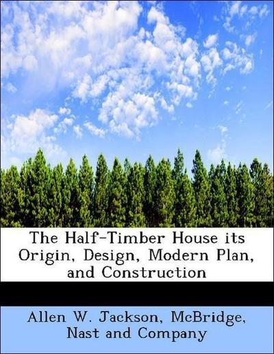 The Half-Timber House its Origin, Design, Modern Plan, and Construction