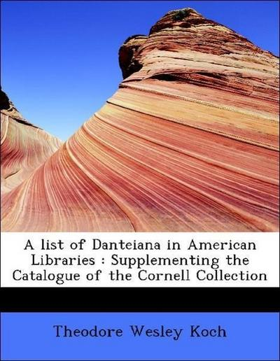 A list of Danteiana in American Libraries : Supplementing the Catalogue of the Cornell Collection