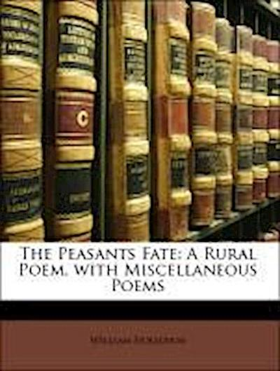 The Peasants Fate: A Rural Poem. with Miscellaneous Poems