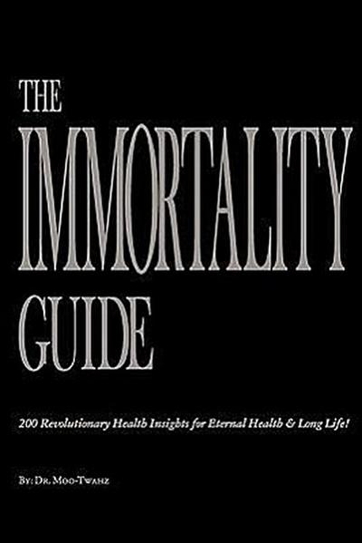The Immortality Guide (200 Revolutionary Health Insites for Eternal Health and Long Life)!