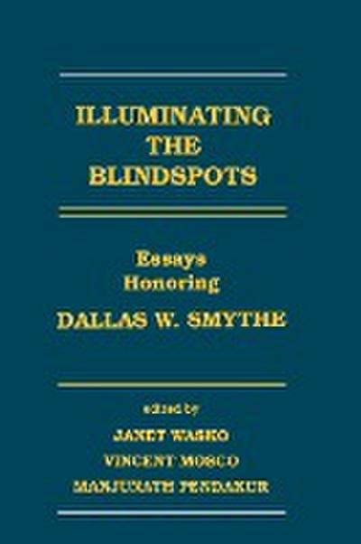 Illuminating the Blindspots: Essays Honoring Dallas W Smythe