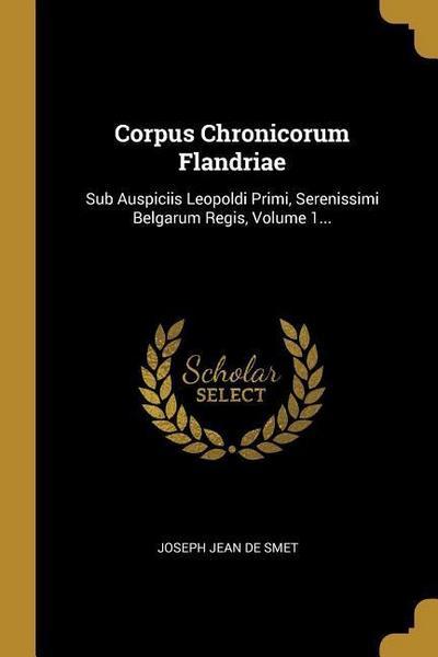 Corpus Chronicorum Flandriae: Sub Auspiciis Leopoldi Primi, Serenissimi Belgarum Regis, Volume 1...