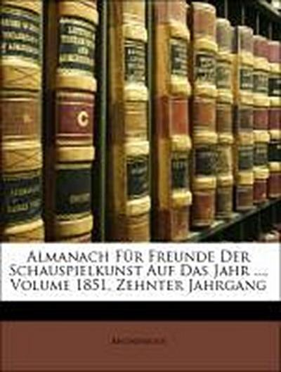 Almanach Für Freunde Der Schauspielkunst Auf Das Jahr ..., Volume 1851, Zehnter Jahrgang