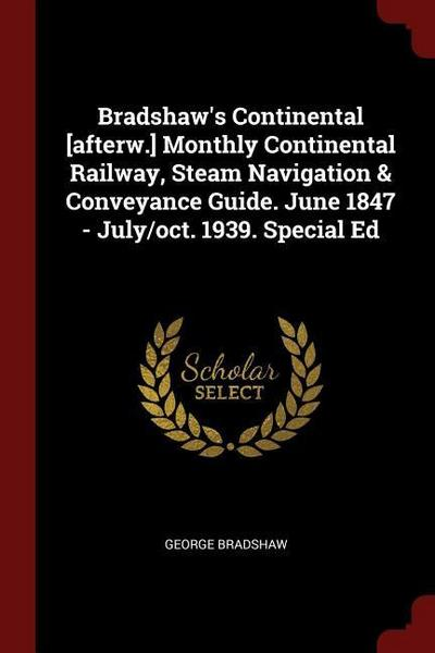 Bradshaw's Continental [afterw.] Monthly Continental Railway, Steam Navigation & Conveyance Guide. June 1847 - July/Oct. 1939. Special Ed