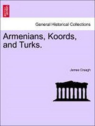 Armenians, Koords, and Turks. Vol. I