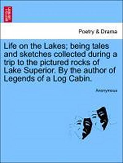 Life on the Lakes; being tales and sketches collected during a trip to the pictured rocks of Lake Superior. By the author of Legends of a Log Cabin, vol. I