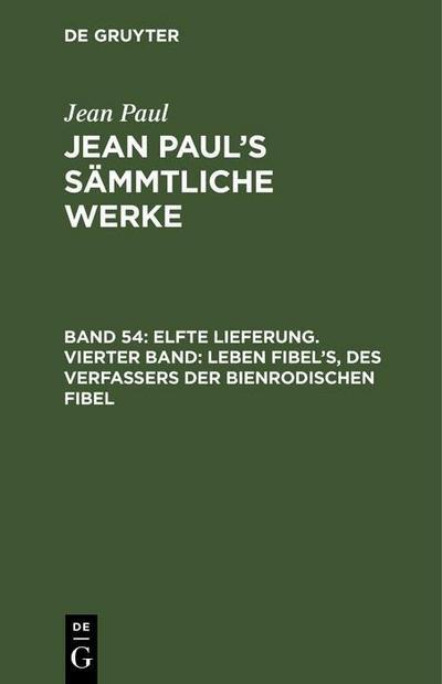 Elfte Lieferung. Vierter Band: Leben Fibel's, des Verfassers der Bienrodischen Fibel