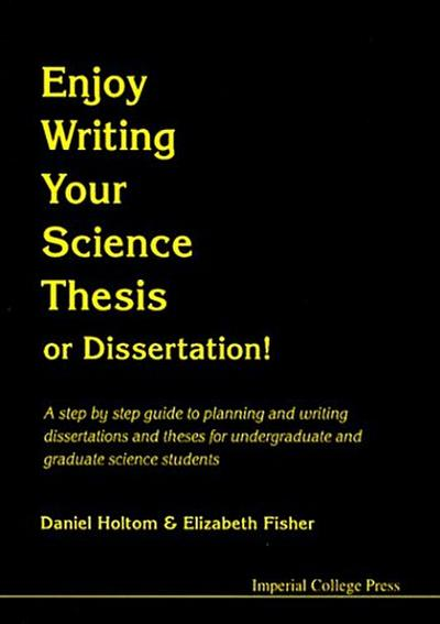 Enjoy Writing Your Science Thesis or Dissertation!: A Step by Step Guide to Planning and Writing Dissertations and Theses for Undergraduate and Gradua