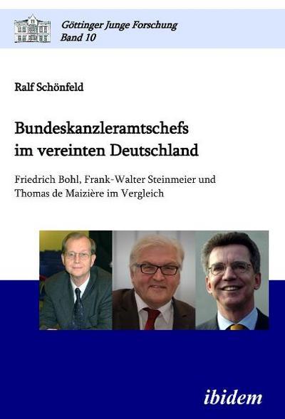 Bundeskanzleramtschefs im vereinten Deutschland: Friedrich Bohl, Frank-Walter Steinmeier und Thomas de Maizière im Vergleich (Göttinger Junge Forschung)