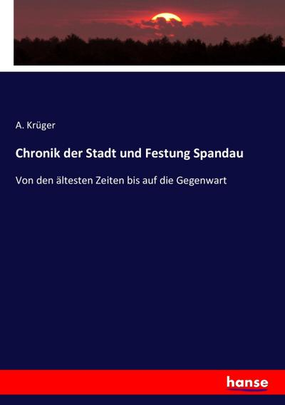 Chronik der Stadt und Festung Spandau - A. Krüger