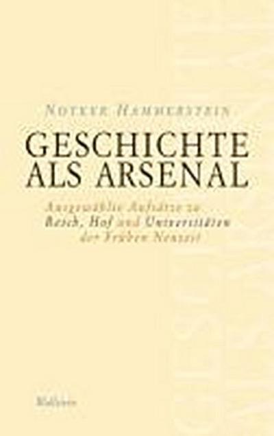 Geschichte als Arsenal: Ausgewählte Aufsätze zu Reich, Hof und Universitäten der Frühen Neuzeit (Schriftenreihe des Frankfurter Universitätsarchivs)