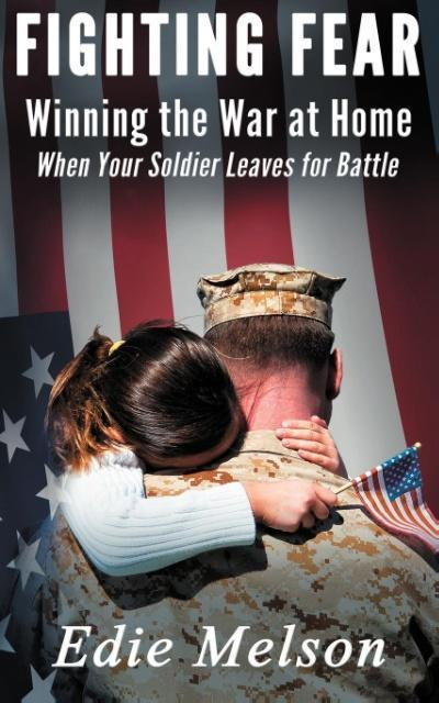 Fighting Fear: Winning the War at Home When Your Soldier Leaves for Battle