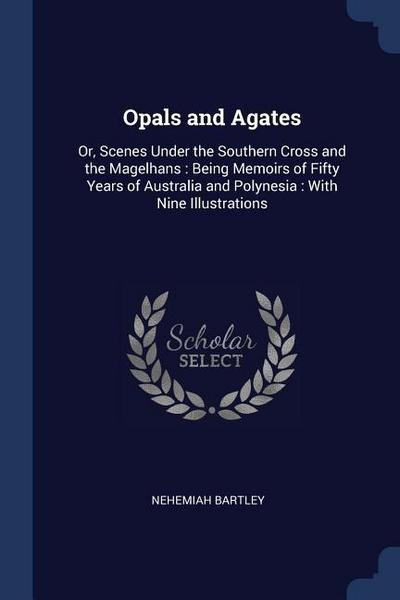 Opals and Agates: Or, Scenes Under the Southern Cross and the Magelhans: Being Memoirs of Fifty Years of Australia and Polynesia: With N