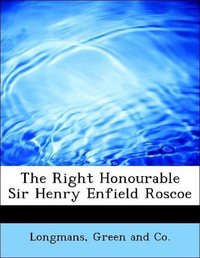 The Right Honourable Sir Henry Enfield Roscoe