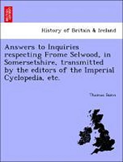 Answers to Inquiries respecting Frome Selwood, in Somersetshire, transmitted by the editors of the Imperial Cyclopedia, etc.