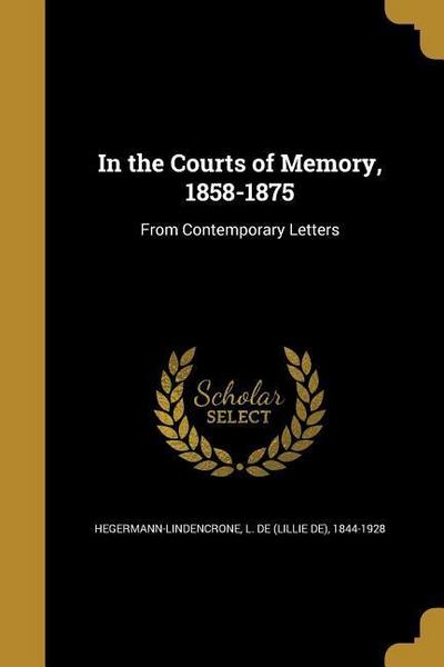 IN THE COURTS OF MEMORY 1858-1