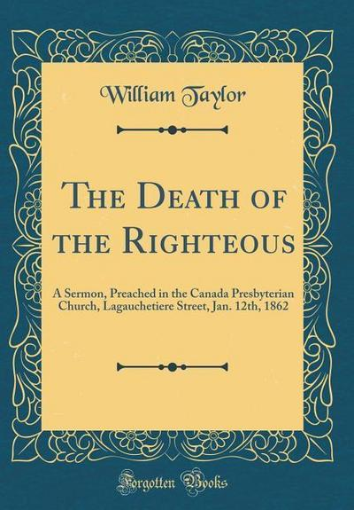 The Death of the Righteous: A Sermon, Preached in the Canada Presbyterian Church, Lagauchetiere Street, Jan. 12th, 1862 (Classic Reprint)