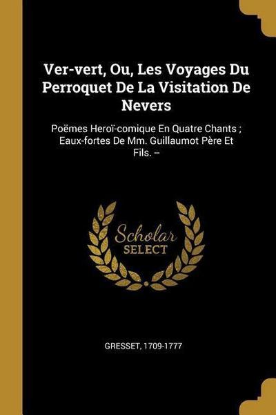 Ver-Vert, Ou, Les Voyages Du Perroquet de la Visitation de Nevers: Poëmes Heroï-Comique En Quatre Chants; Eaux-Fortes de MM. Guillaumot Père Et Fils.