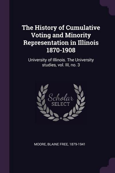 The History of Cumulative Voting and Minority Representation in Illinois 1870-1908: University of Illinois. the University Studies, Vol. III, No. 3