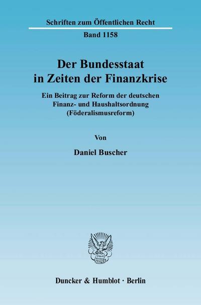 Schriften zum Öffentlichen Recht: Der Bundesstaat in Zeiten der Finanzkrise.: Ein Beitrag zur Reform der deutschen Finanz- und Haushaltsordnung (Föderalismusreform).