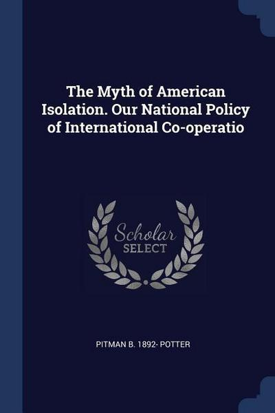 The Myth of American Isolation. Our National Policy of International Co-Operatio
