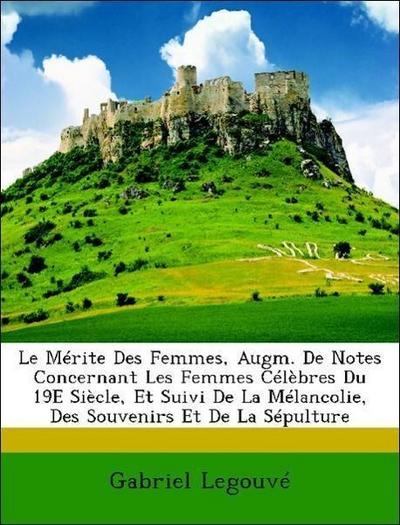 Le Mérite Des Femmes, Augm. De Notes Concernant Les Femmes Célèbres Du 19E Siècle, Et Suivi De La Mélancolie, Des Souvenirs Et De La Sépulture