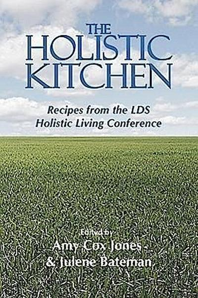 The Holistic Kitchen: Recipes from the Lds Holistic Living Conference