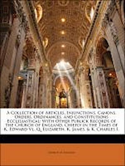 A Collection of Articles, Injunctions, Canons, Orders, Ordinances, and Constitutions Ecclesiastical: With Other Publick Records of the Church of England, Chiefly in the Times of K. Edward Vi., Q. Elizabeth, K. James, & K. Charles I.