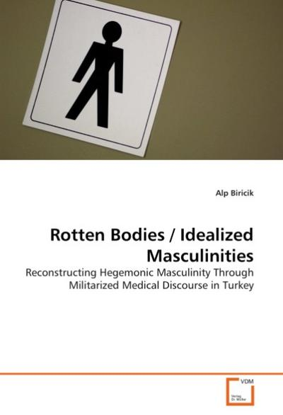 Rotten Bodies / Idealized Masculinities: Reconstructing Hegemonic Masculinity Through Militarized Medical Discourse in Turkey