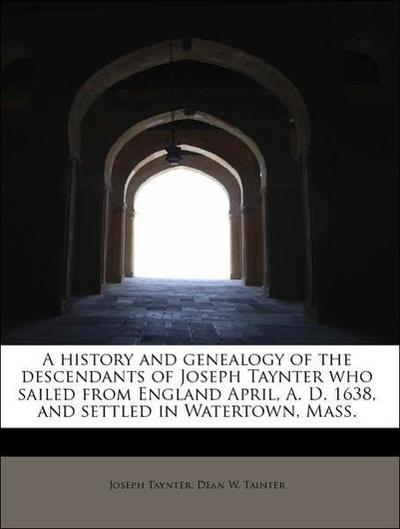 A history and genealogy of the descendants of Joseph Taynter who sailed from England April, A. D. 1638, and settled in Watertown, Mass.