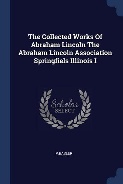 The Collected Works of Abraham Lincoln the Abraham Lincoln Association Springfiels Illinois I