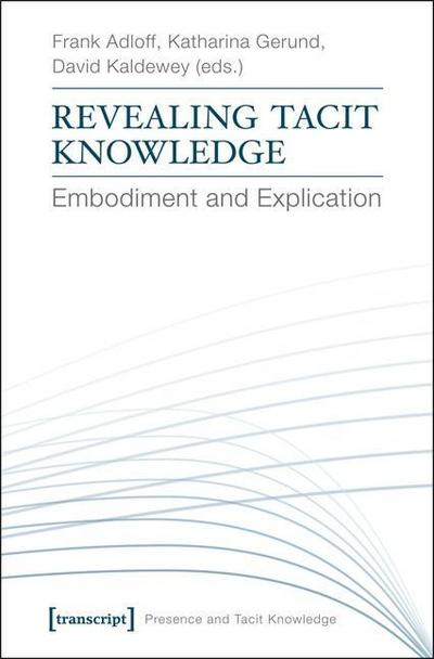 Revealing Tacit Knowledge: Embodiment and Explication (Presence and Tacit Knowledge)