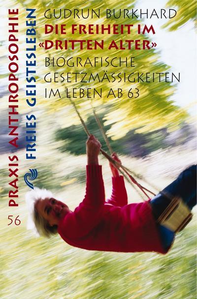 """Die Freiheit im """"Dritten Alter"""": Biographische Gesetzmässigkeiten im Leben nach 63: Biographische Gesetzmässigkeiten im Leben ab 63 (Praxis Anthroposophie)"""