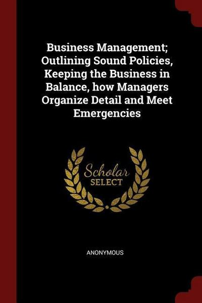 Business Management; Outlining Sound Policies, Keeping the Business in Balance, How Managers Organize Detail and Meet Emergencies