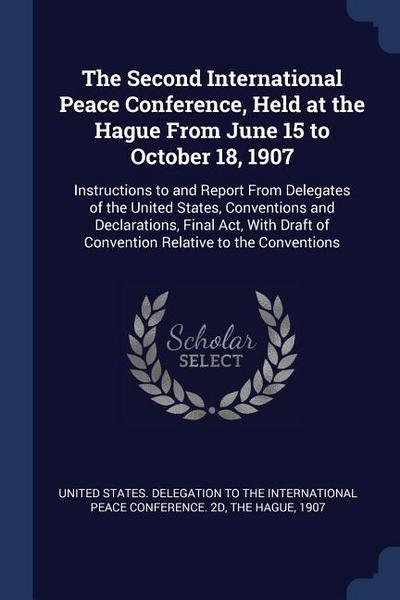 The Second International Peace Conference, Held at the Hague from June 15 to October 18, 1907: Instructions to and Report from Delegates of the United