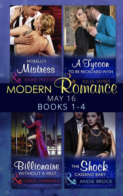 Modern Romance May 2016 Books 1-4: Morelli's Mistress / A Tycoon to Be Reckoned With / Billionaire Without a Past / The Shock Cassano Baby